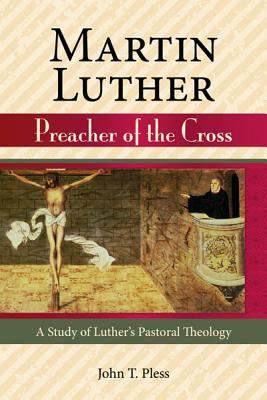 Martin Luther Preacher of the Cross - Pless, John T, and Pless, Rev John