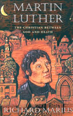 Martin Luther: The Christian Between God and Death - Marius, Richard, Professor