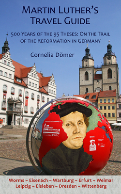 Martin Luther's Travel Guide: 500 Years of the 95 Theses: On the Trail of the Reformation in Germany - Domer, Cornelia, and Kolb, Robert (Foreword by)