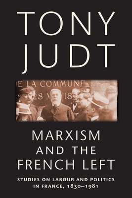 Marxism and the French Left: Studies on Labour and Politics in France, 1830-1981 - Judt, Tony