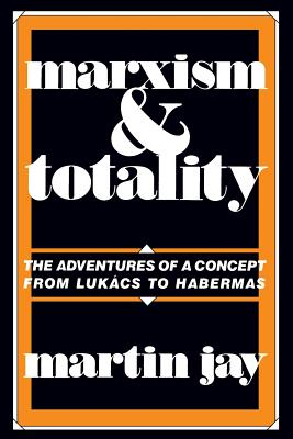 Marxism and Totality: The Adventures of a Concept from Lukács to Habermas - Jay, Martin