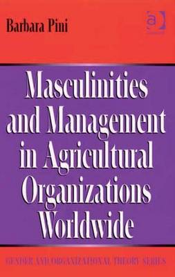 Masculinities and Management in Agricultural Organizations Worldwide - Pini, Barbara