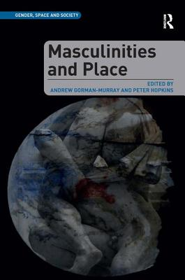 Masculinities and Place - Gorman-Murray, Andrew, and Hopkins, Peter, Professor (Series edited by), and Pain, Rachel, Dr. (Series edited by)
