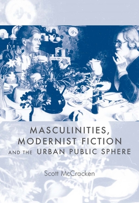 Masculinities, Modernist Fiction and the Urban Public Sphere - McCracken, Scott