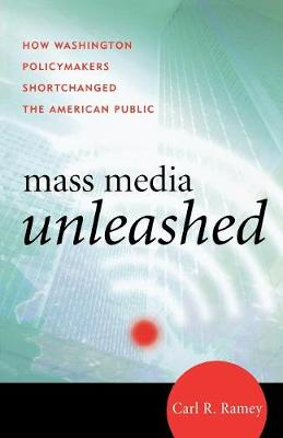 Mass Media Unleashed: How Washington Policymakers Shortchanged the American Public - Ramey, Carl R