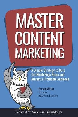 Master Content Marketing: A Simple Strategy to Cure the Blank Page Blues and Attract a Profitable Audience - Wilson, Pamela