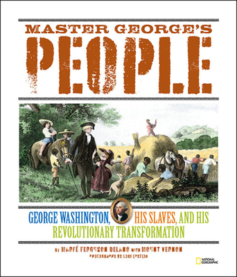Master George's People: George Washington, His Slaves, and His Revolutionary Transformation - Delano, Marfe, and Epstein, Lori (Photographer), and Vernon, Mount (Contributions by)