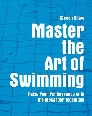 Master the Art of Swimming: Raising Your Performance with the Alexander Technique - Shaw, Steven