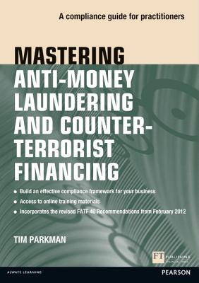 Mastering Anti-Money Laundering and Counter-Terrorist Financing: A Compliance Guide for Practitioners - Parkman, Tim