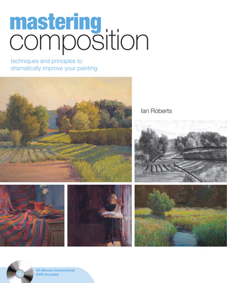 Mastering Composition: Techniques and Principles to Dramatically Improve Your Painting - Roberts, Ian