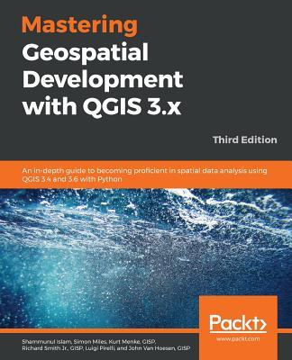 Mastering Geospatial Development with QGIS 3.x - Third Edition - Islam, Shammunul, and Miles, Simon, and Menke, Gisp Kurt