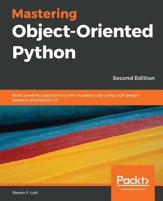 Mastering Object-Oriented Python: Build powerful applications with reusable code using OOP design patterns and Python 3.7, 2nd Edition - F. Lott, Steven