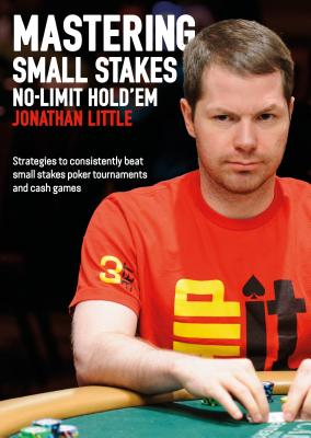 Mastering Small Stakes No-Limit Hold'em: Strategies to Consistently Beat Small Stakes Tournaments and Cash Games - Little, Jonathan
