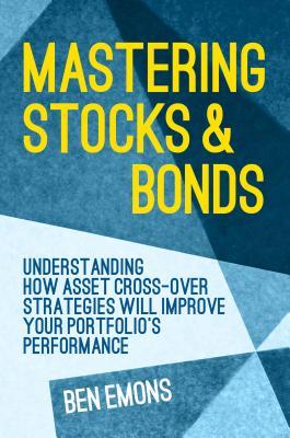 Mastering Stocks and Bonds: Understanding How Asset Cross-Over Strategies Will Improve Your Portfolio's Performance - Emons, Ben