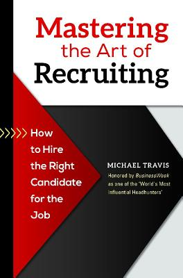 Mastering the Art of Recruiting: How to Hire the Right Candidate for the Job - Travis, Michael