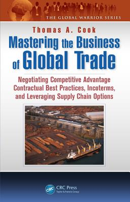Mastering the Business of Global Trade: Negotiating Competitive Advantage Contractual Best Practices, Incoterms, and Leveraging Supply Chain Options - Cook, Thomas A