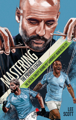 Mastering the Premier League: The Tactical Concepts behind Pep Guardiola's Manchester City - Scott, Lee