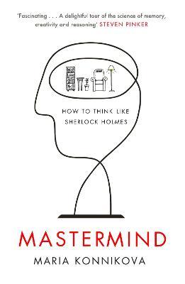 Mastermind: How to Think Like Sherlock Holmes - Konnikova, Maria