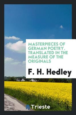 Masterpieces of German Poetry. Translated in the Measure of the Originals - Hedley, F H