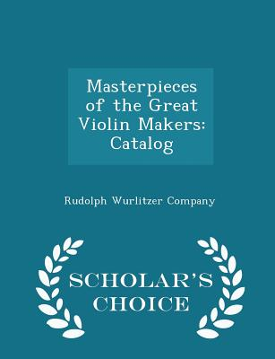 Masterpieces of the Great Violin Makers: Catalog - Scholar's Choice Edition - Rudolph Wurlitzer Company (Creator)