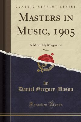 Masters in Music, 1905, Vol. 6: A Monthly Magazine (Classic Reprint) - Mason, Daniel Gregory