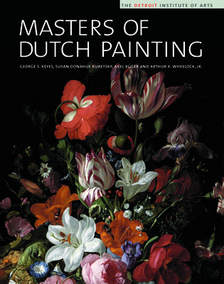Masters of Dutch Painting: The Detroit Institute of Arts - Keyes, George S, and Kuretsky, Susan Donahue, and Ruger, Axel