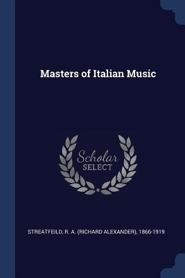 Masters of Italian Music - Streatfeild, R a (Richard Alexander) (Creator)