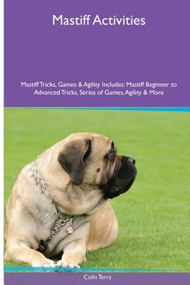 Mastiff Activities Mastiff Tricks, Games & Agility. Includes: Mastiff Beginner to Advanced Tricks, Series of Games, Agility and More - Terry, Colin