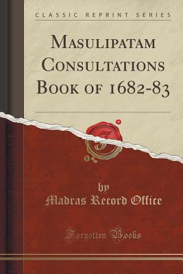 Masulipatam Consultations Book of 1682-83 (Classic Reprint) - Office, Madras Record