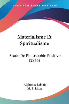 Materialisme Et Spiritualisme: Etude de Philosophie Positive (1865) - Leblais, Alphonse, and Littre, M E (Foreword by)