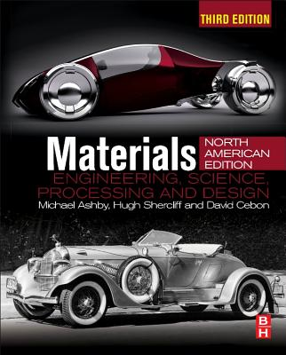 Materials: Engineering, Science, Processing and Design; North American Edition - Ashby, Michael F, and Shercliff, Hugh, and Cebon, David