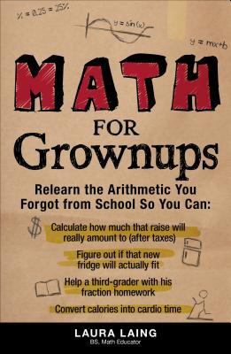 Math for Grownups: Re-Learn the Arithmetic You Forgot from School So You Can: Calculate How Much That Raise Will Really Amount to (After Taxes), Figure Out If That New Fridge Will Actually Fit, Help a Third Grader with His Fraction Homework, Convert... - Laing, Laura