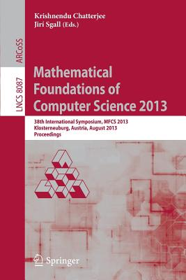 Mathematical Foundations of Computer Science 2013: 38th International Symposium, MFCS 2013, Klosterneuburg, Austria, August 26-30, 2013, Proceedings - Chatterjee, Krishnendu (Editor), and Sgall, Jiri (Editor)