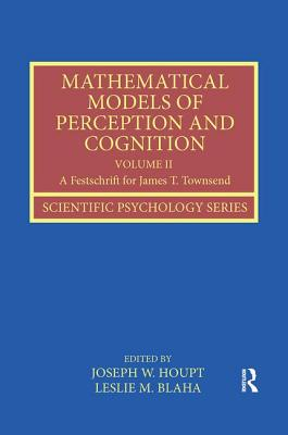Mathematical Models of Perception and Cognition Volume II: A Festschrift for James T. Townsend - Houpt, Joseph W. (Editor), and Blaha, Leslie M. (Editor)
