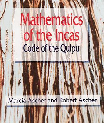 Mathematics of the Incas: Code of the Quipu - Ascher, Marcia, and Ascher, Robert