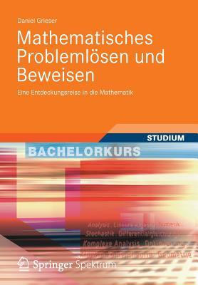 Mathematisches Problemlosen Und Beweisen: Eine Entdeckungsreise in Die Mathematik - Grieser, Daniel