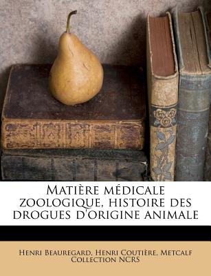 Matiere Medicale Zoologique, Histoire Des Drogues D'Origine Animale - Beauregard, Henri, and Couti?re, Henri, and Ncrs, Metcalf Collection