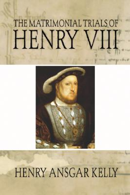 Matrimonial Trials of Henry VIII - Kelly, Henry A