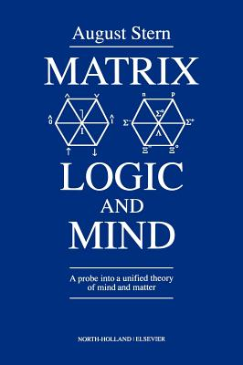 Matrix Logic and Mind: A Probe Into a Unified Theory of Mind and Matter - Stern, A
