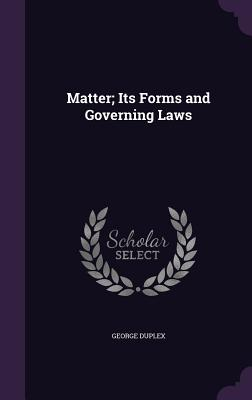 Matter; Its Forms and Governing Laws - Duplex, George