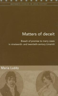 Matters of Deceit: Breach of Promise to Marry Cases in Nineteenth- And Twentieth-Century Limerick - Luddy, Maria