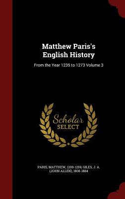 Matthew Paris's English History: From the Year 1235 to 1273 Volume 3 - 1200-1259, Paris Matthew, and Giles, J a (John Allen) 1808-1884 (Creator)