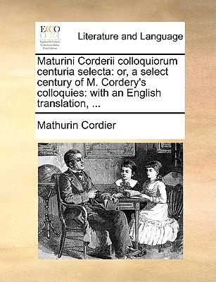 Maturini Corderii Colloquiorum Centuria Selecta: Or, a Select Century of M. Cordery's Colloquies: With an English Translation, ... - Cordier, Mathurin