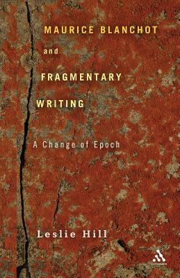 Maurice Blanchot and Fragmentary Writing: A Change of Epoch - Hill, Leslie