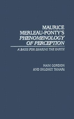 Maurice Merleau-Ponty's Phenomenology of Perception: A Basis for Sharing the Earth - Gordon, Haim, and Tamari, Shlomit