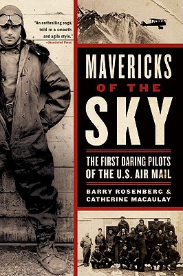 Mavericks of the Sky: The First Daring Pilots of the U.S. Air Mail - Rosenberg, Barry, and Macaulay, Catherine