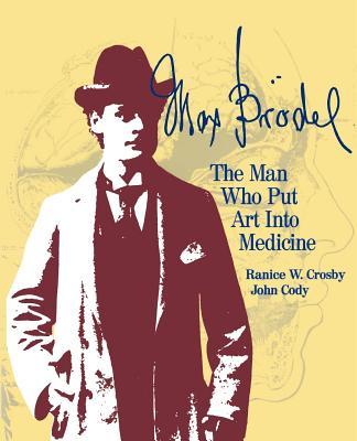 Max Brodel: The Man Who Put Art Into Medicine - Crosby, Ranice W