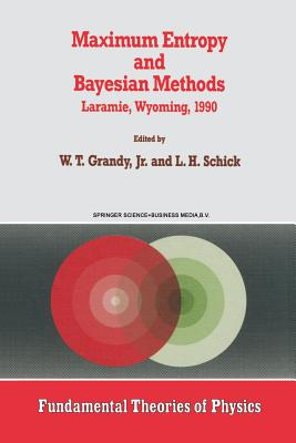 Maximum Entropy and Bayesian Methods: Laramie, Wyoming, 1990 - Grandy Jr, W T (Editor)