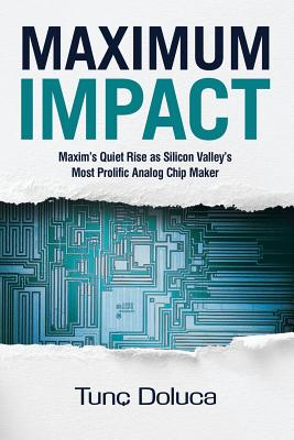Maximum Impact: Maxim's Quiet Rise as Silicon Valley's Most Prolific Analog Chip Maker - Paterson, Kevin, and Bruno, Beth (Editor), and Doluca, Tunc