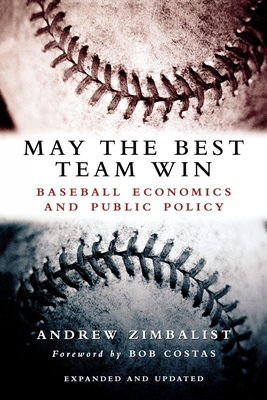 May the Best Team Win: Baseball Economics and Public Policy - Zimbalist, Andrew, Professor